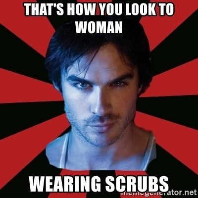 Sexy Damon - THAT'S HOW YOU LOOK TO WOMAN WEARING SCRUBS