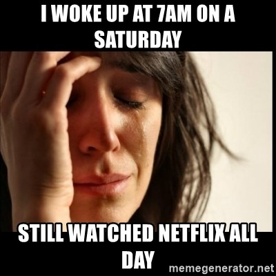 First World Problems - I woke up at 7am on a saturday Still watched netflix all day