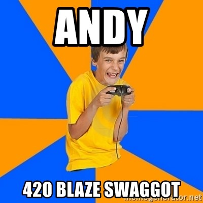 Annoying Gamer Kid - Andy 420 blaze swaggot