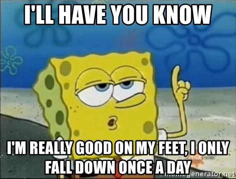 Spongebob - I'll have you know I'M REALLY GOOD ON MY FEET, I only fall down once a day