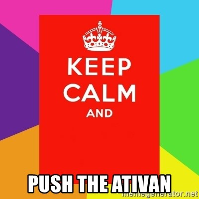 Keep calm and -  push the ativan