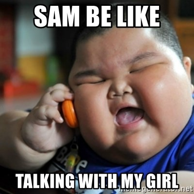 fat chinese kid - SAM BE LIKE  TALKING WITH MY GIRL