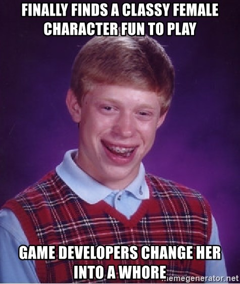 Bad Luck Brian - FInally finds a classy female character fun to play Game developers change her into a whore
