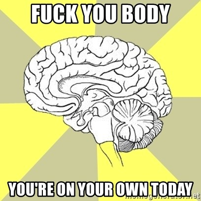 Traitor Brain - Fuck you body you're on your own today