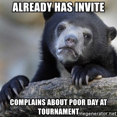 Confession Bear - already has invite complains about poor day at tournament