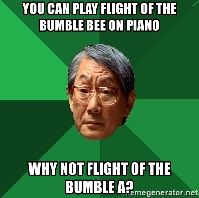 High Expectations Asian Father - you Can play flight of the bumble bee on piano why not flight of the bumble A?