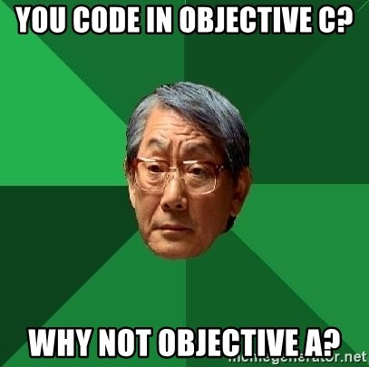 High Expectations Asian Father - You code in objective c? Why not objective A?