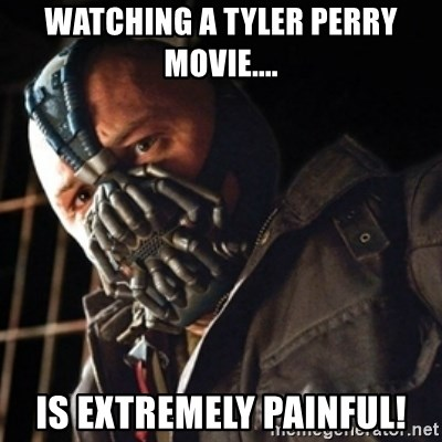 Only then you have my permission to die - Watching a tyler perry movie.... is extremely painful!