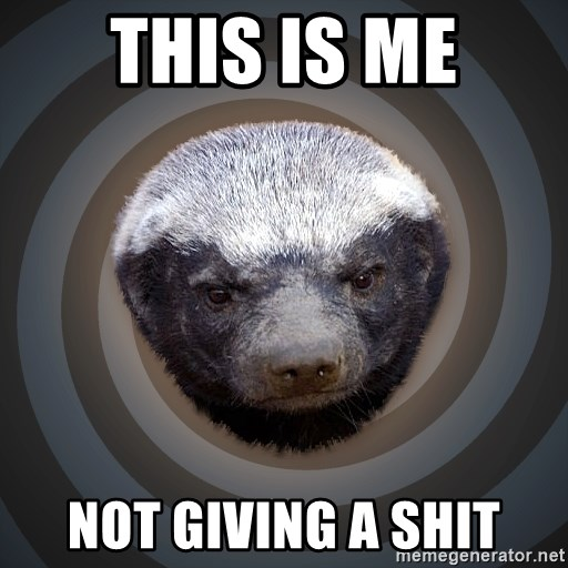 Fearless Honeybadger - this is me not giving a shit