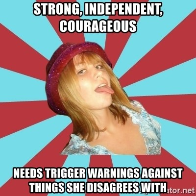 Overly Feminist Girl - strong, independent, courageous needs trigger warnings against things she disagrees with