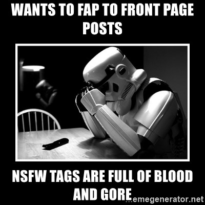 Sad Trooper - wants to fap to front page posts nsfw tags are full of blood and gore