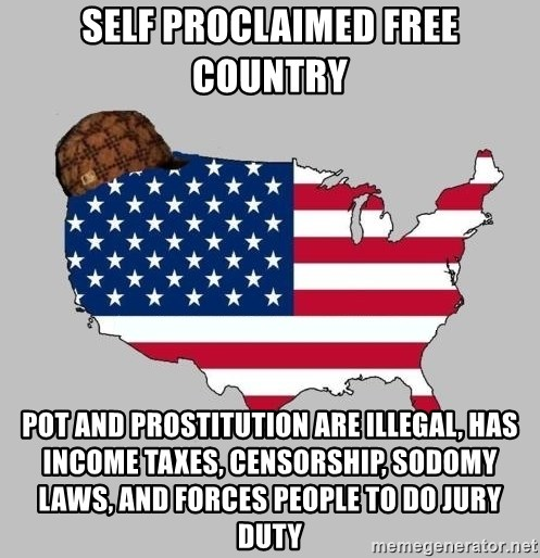 Scumbag America2 - self proclaimed free country pot and prostitution are illegal, has income taxes, censorship, sodomy laws, and forces people to do jury duty