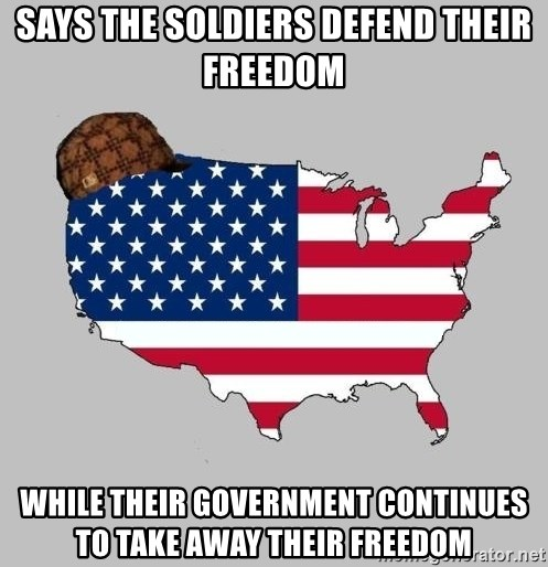 Scumbag America2 - says the soldiers defend their freedom while their government continues to take away their freedom
