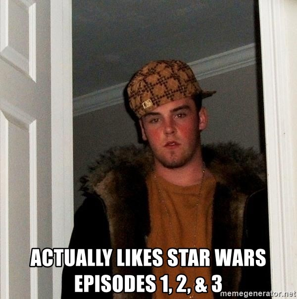 Scumbag Steve -  actually likes star wars episodes 1, 2, & 3