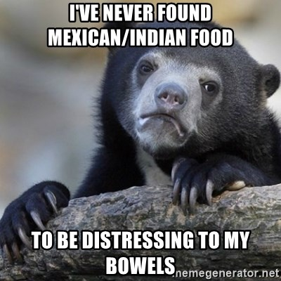 Confession Bear - I've never found mexican/indian food To be distressing to my bowels