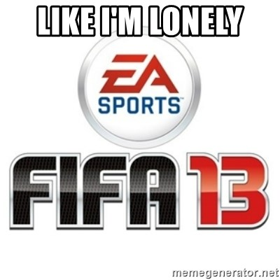 I heard fifa 13 is so real - LIKE I'M LONELY
