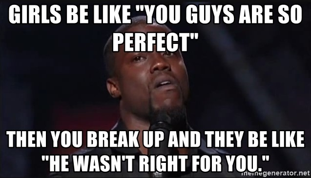 "Kevin Hart Face - Girls be like ""you guys are so perfect"" then you break up and they be like ""he wasn't right for you."""