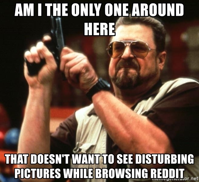 Big Lebowski - am i the only one around here that doesn't want to see disturbing pictures while browsing reddit