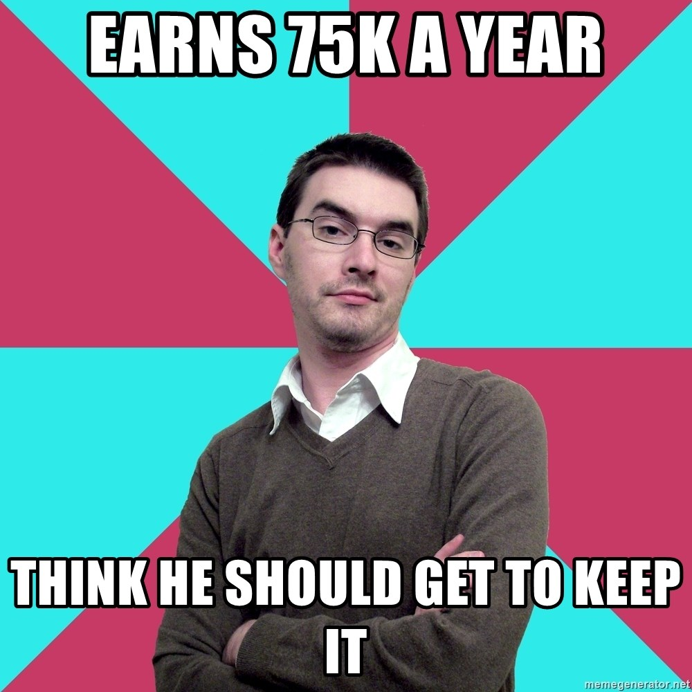 Privilege Denying Dude - earns 75k a year think he should get to keep it
