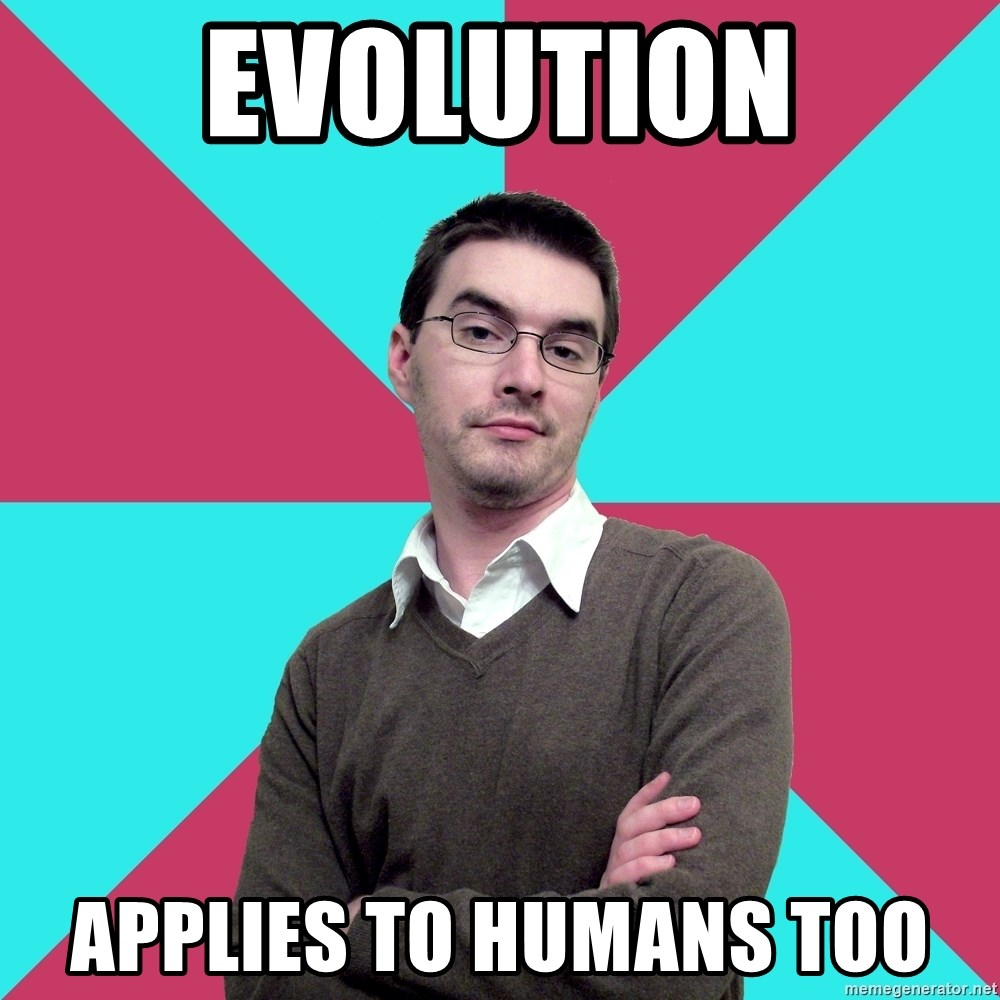 Privilege Denying Dude - Evolution Applies to humans too