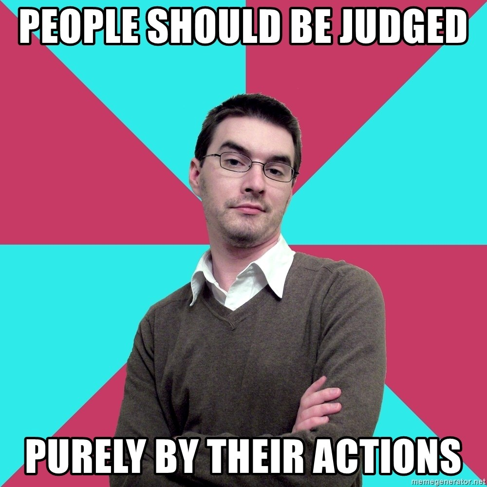 Privilege Denying Dude - PEople should be judged  Purely by their actions