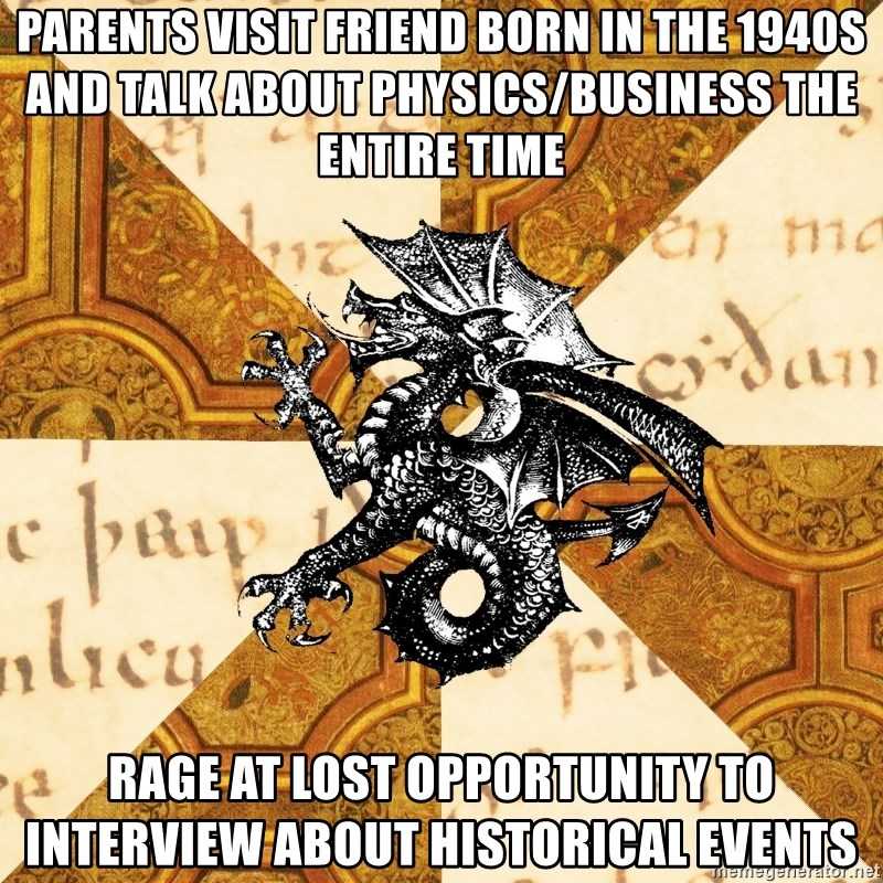 History Major Heraldic Beast - Parents visit friend born in the 1940s and talk about physics/business the entire time rage at lost opportunity to interview about historical events