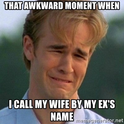 90s Problems - that awkward moment when i call my wife by my ex's name