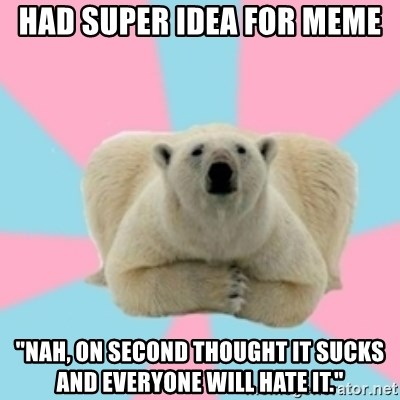 """Perfection Polar Bear - Had super idea for meme """"Nah, on second thought it sucks and everyone will hate it."""""""