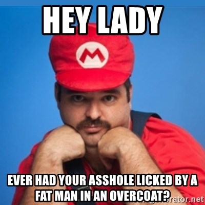 SUPERSEXYMARIO - HEY LADY  EVER HAD YOUR ASSHOLE LICKED BY A FAT MAN IN AN OVERCOAT?