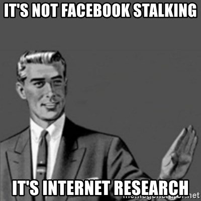 Correction Guy - it's not facebook stalking it's internet research