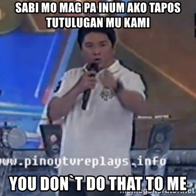 Willie You Don't Do That to Me! - SABI MO MAG PA INUM AKO TAPOS TUTULUGAN MU KAMI YOU DON`T DO THAT TO ME