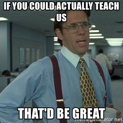 Yeah that'd be great... - If you coULd actually teach us That'd be great