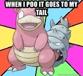 Slowbro - WHEN I POO IT GOES TO MY TAIL