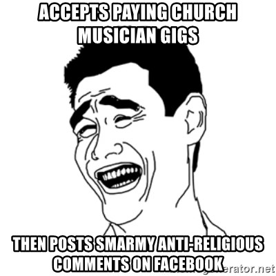FU*CK THAT GUY - Accepts paying church musician gigs Then posts smarmy anti-religious comments on Facebook