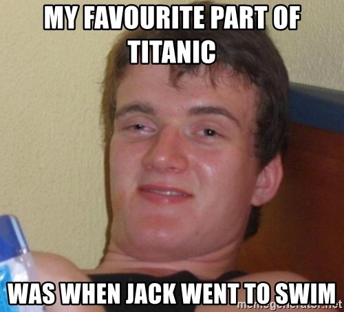 high/drunk guy - MY FAVOURITE PART OF TITANIC  WAS WHEN JACK WENT TO SWIM