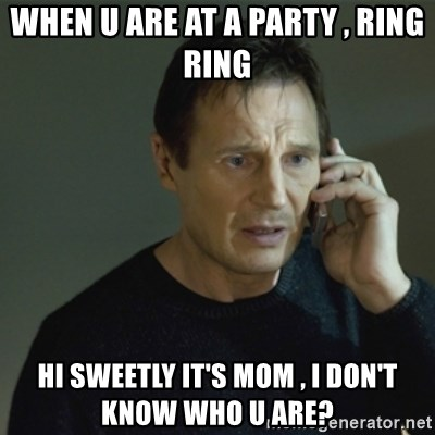 I don't know who you are... - WHEN U ARE AT A PARTY , RING RING  HI SWEETLY IT'S MOM , I DON'T KNOW WHO U ARE?