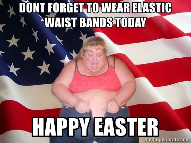 Asinine America - DONT FORGET TO WEAR ELASTIC WAIST BANDS TODAY HAPPY EASTER