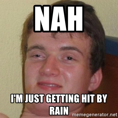 10guy - nah i'm just getting hit by rain