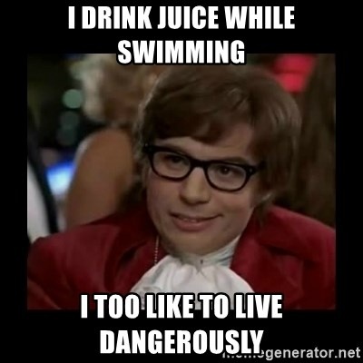 Dangerously Austin Powers - I drink juice while swimming i too like to live dangerously
