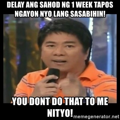 You don't do that to me meme - Delay ang sahod ng 1 week tapos ngayon nyo lang sasabihin! You dont do that to me Nityo!