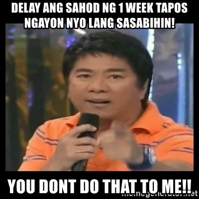You don't do that to me meme - Delay ang sahod ng 1 week tapos ngayon nyo lang sasabihin! you dont do that to me!!