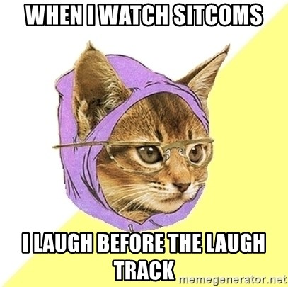 Hipster Kitty - when i watch sitcoms i laugh before the laugh track