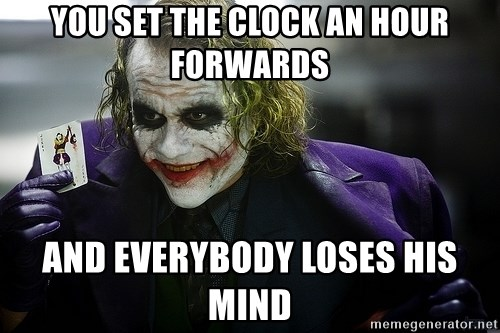 joker - You set the clock an hour forwards and everybody loses his mind