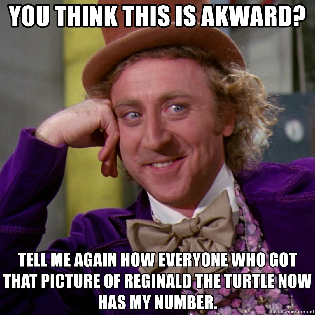 Willy Wonka - You think this is akward? Tell me again how everyone who got that picture of Reginald the turtle now has my number.