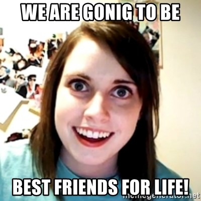 obsessed girlfriend - We are gonig to be BEst friends for life!