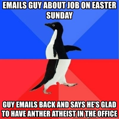 Socially Awkward to Awesome Penguin - Emails guy about job on easter sunday guy emails back and says he's glad to have anther ATHEIST in the office