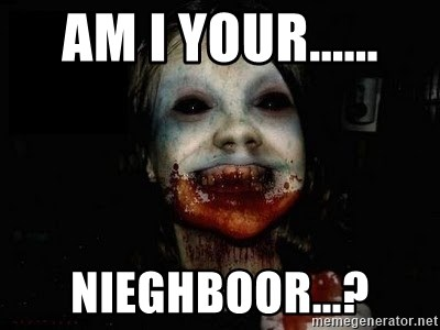 scary meme - Am I your...... nieghboor...?
