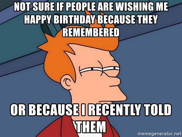 Futurama Fry - not sure if people are wishing me happy birthday because they remembered or because i recently told them