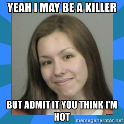 Jodi arias meme  - Yeah i may be a killer but admit it you think i'm hot