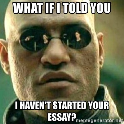 What If I Told You - What if i told you i haven't started your essay?
